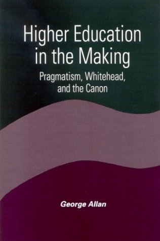 Image for Higher Education in the Making: Pragmatism, Whitehead, and the Canon (SUNY series in Constructive Postmodern Thought)