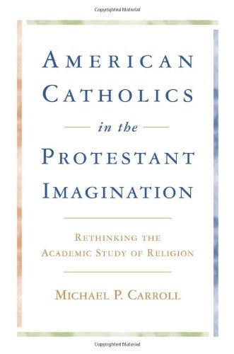 Image for American Catholics in the Protestant Imagination: Rethinking the Academic Study of Religion