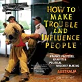 Image for How to Make Trouble and Influence People: Pranks, Protests, Graffiti & Political Mischief-Making from Across Australia