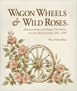 Image for Wagon wheels & wild roses: Heirloom recipes and Oregon trail stories from the McCaw family, 1847-1995