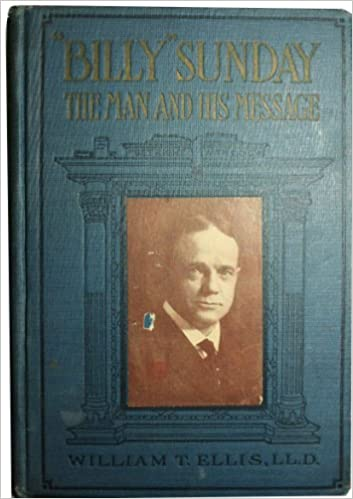 Image for Billy Sunday the Man and His Message With His Own Words Which Have Won Thousands for Christ