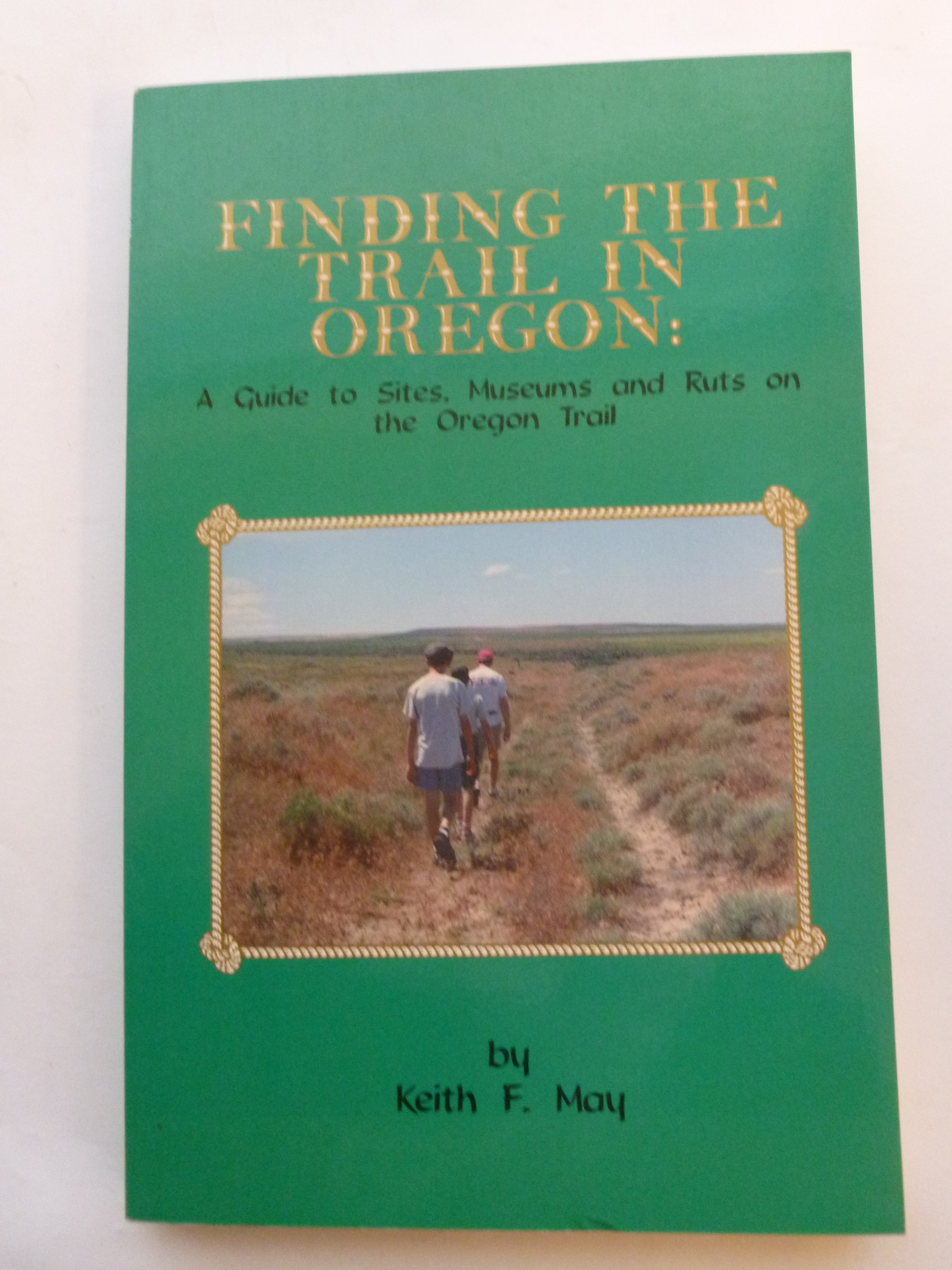 Image for Finding the Trail in Oregon: A Guide to Sites, Museums and Ruts on the Oregon Trail